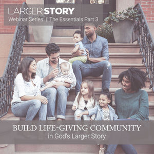 Larger Story Essentials Pt. 3: Build Life-giving Community