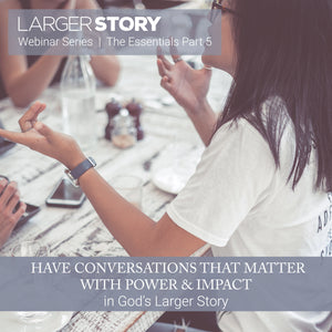 Larger Story Essentials Pt. 5: Conversations that Matter with Power and Impact