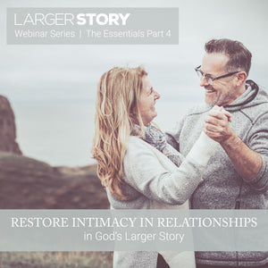 Larger Story Essentials Pt. 4: Restore Intimacy in Relationships