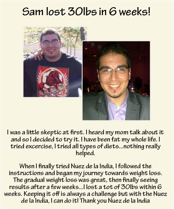 I was a little skeptic at first. I heard my mom talk about it and so I decided to try it. I have been fat my whole life. I tried excercise, I tried all types of diets...nothing really helped.   When I finally tried Nuez de la India, I followed the instructions and began my journey towards weight loss. The gradual weight loss was great, then finally seeing results after a few weeks...I lost a tot of 30lbs within 6 weeks. Keeping it off is always a challenge but with the Nuez de la India, I can do it! Thank you Nuez de la India
