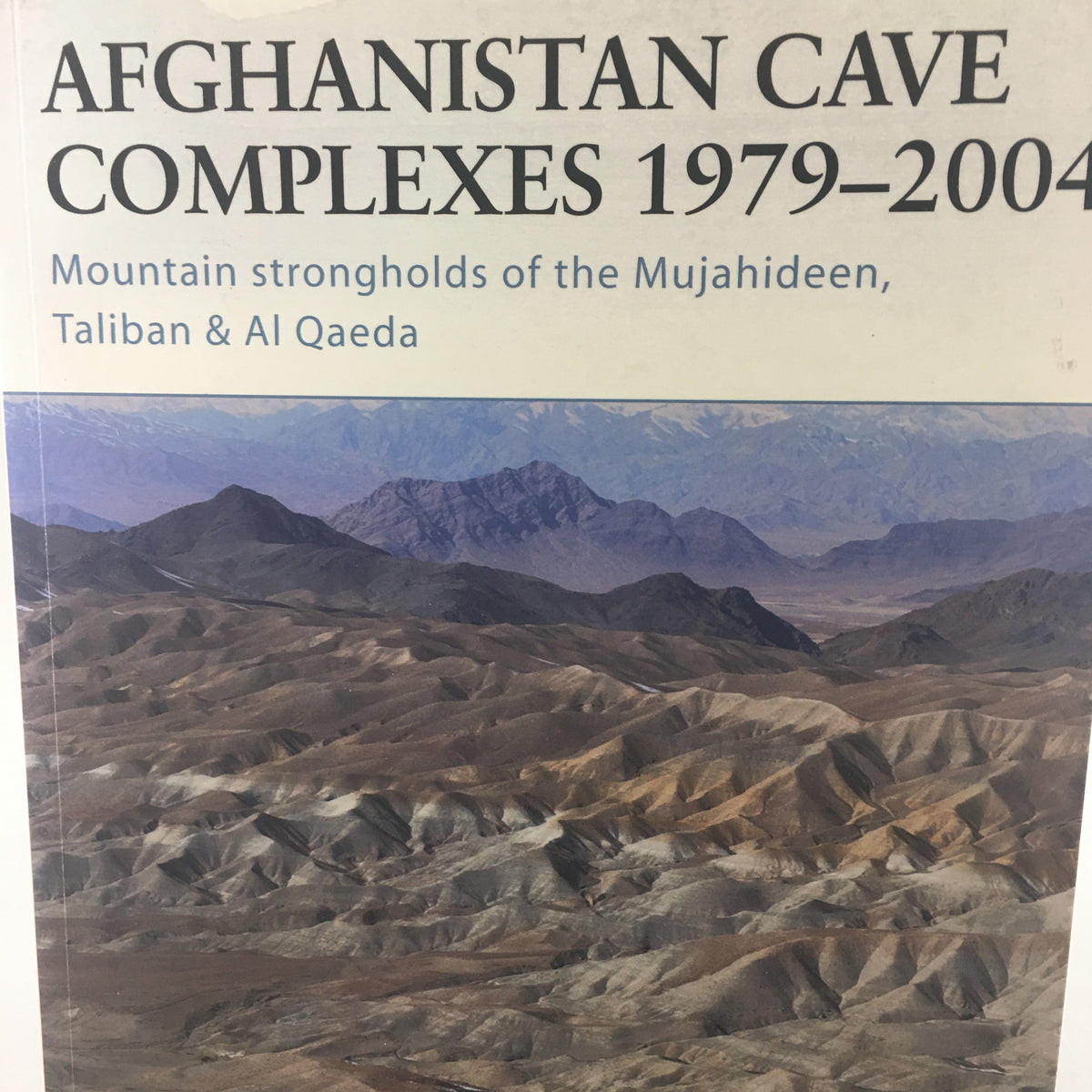 Afghanistan Cave Complexes 1979 - 2004: Mountain Strongholds of the Mujahideen, Taliban & Al Qaeda