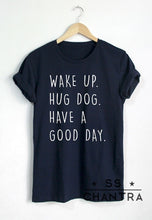 Load image into Gallery viewer, T-Shirt, WAKE UP HUG DOG HAVE A GOOD DAY