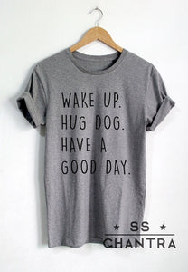 T-Shirt, WAKE UP HUG DOG HAVE A GOOD DAY