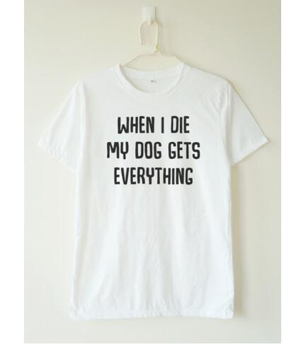 T-Shirt, When i die my dog gets everything