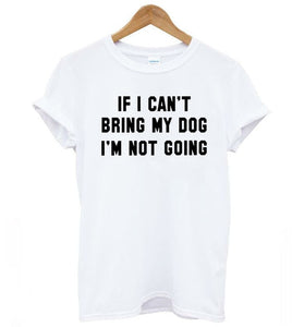 T-Shirt, IF I CAN'T BRING MY DOG I'M NOT GOING