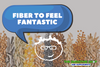 Fiber to Feel Fantastic