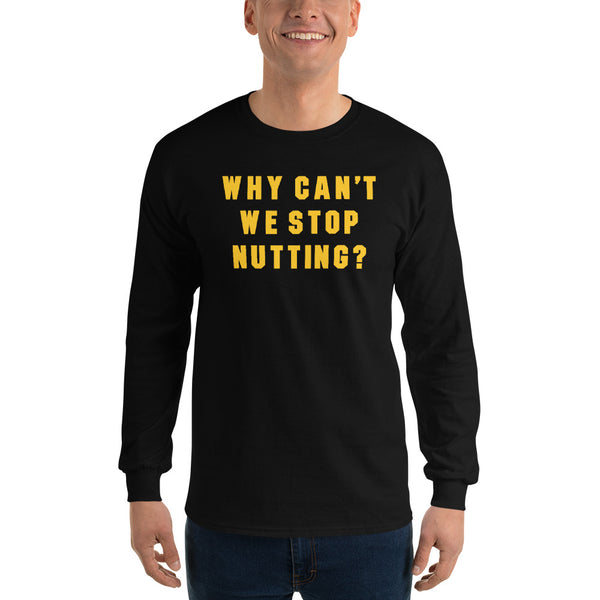 Why Can't We Stop Nutting? Long Sleeve T-Shirt