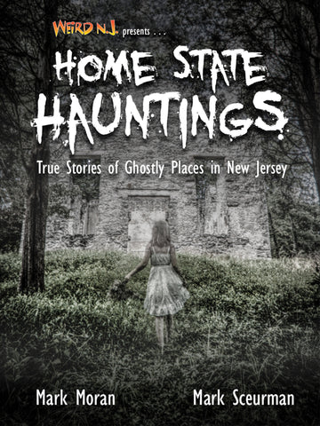 Weird NJ presents HOME STATE HAUNTINGS True Stories of Ghostly Places in NJ