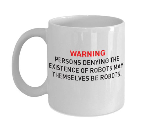 Mug 11oz - Persons denying the existence of robots...