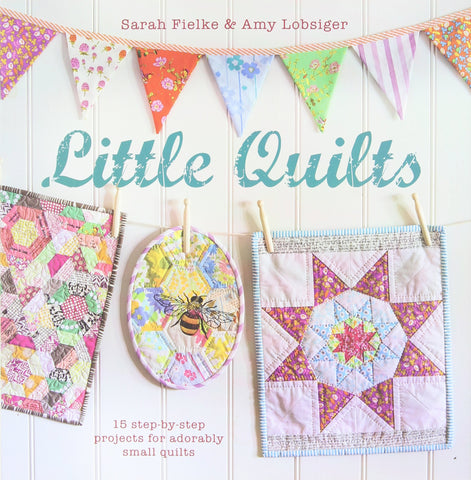 Little Quilts: 15 Step-by-Step Projects for Adorably Small Quilts by Sarah Fielke & Amy Lobsiger