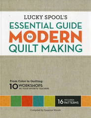 Lucky Spool's Essential Guide to Modern Quilt Making by Esch House Quilts House Designers  for World Book Media