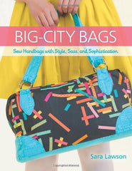 Big-City Bags: Sew Handbags with Style, Sass, and Sophistication by Sara Lawson for Lucky Spool