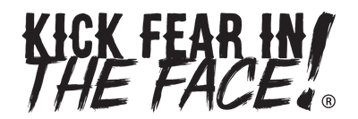 Kick Fear in the Face®