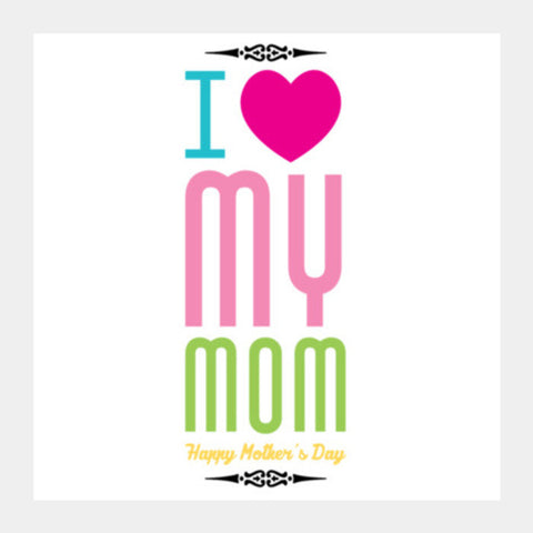 I Love My Mom Typography Design Square Art Prints PosterGully Specials