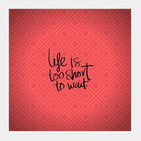 Life is too short to wait Square Art Prints | Artist : Pallavi Rawal