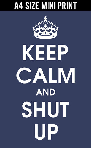 Mini Prints, Keep Calm And Shut Up | Mini Print, - PosterGully