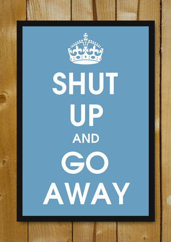 Glass Framed Posters, Shut Up And Go Away Glass Framed Poster, - PosterGully - 1
