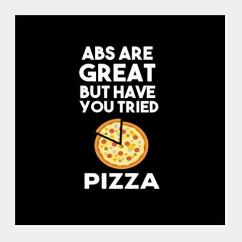 ABS ARE GREAT BUT HAVE YOUT TRIED PIZZA Square Art Prints PosterGully Specials