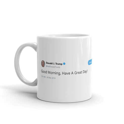 Good Morning, Have A Great Day! @realDonaldTrump - Funny Coffee Mugs | Novelty Mugs | Best Coffee Mugs