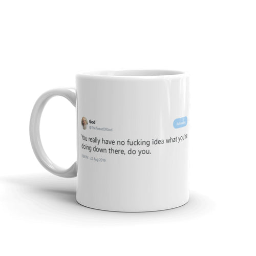 No f***ing idea what you're doing down there @TheTweetOfGod - Tweets On a Mug | The Best Coffee Mugs on Earth.