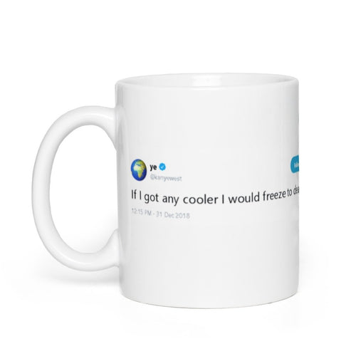If I got any cooler I would freeze to death @Kanyewest - Tweets On a Mug | The Best Coffee Mugs on Earth.