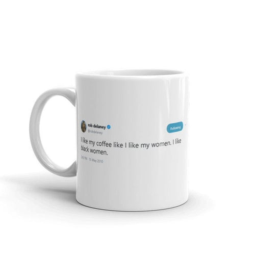 I like my coffee like I like my women @robdelaney - Tweets On a Mug | The Best Coffee Mugs on Earth.
