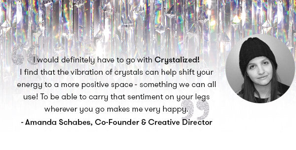 would definitely have to go with Crystalized! I find that the vibration of crystals can help shift your energy to a more positive space - something we can all use! To be able to carry that sentiment on your legs wherever you go makes me very happy. - Amanda Schabes, Terez