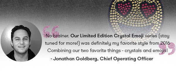 No-brainer. Our Limited Edition Crystal Emoji series (stay tuned for more!) was definitely my favorite style from 2016. Combining our two favorite things - crystals & emojis! - Jonathan Goldberg, Terez