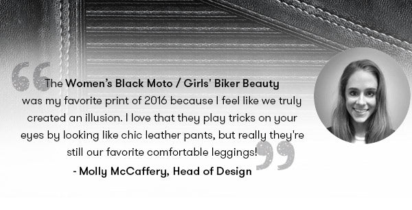 The Women's Black Moto / Girls' Biker Beauty was my favorite print of 2016 because I feel like we truly created an illusion. I love that they play tricks on your eyes by looking like chic leather pants, but really they're still our favorite comfortable leggings! —Molly McCaffery, Terez