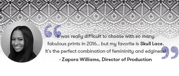 It was really difficult to choose with so many fabulous prints in 2016... but my favorite is Skull Lace. It's the perfect combination of femininity and edginess! - Zapora Williams, Terez