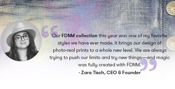 Our FDNM collection this year was one of my favorite styles we have ever made. It brings our design of photo-real prints to a whole new level. We are always trying to push our limits and try new things—and magic was fully created with FDNM. - Zara Terez Tisch