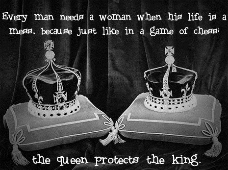 Every man needs a woman when his life is a mess.  Because just like in a game of chess, the queen protects the king