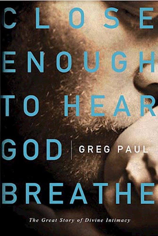 Close Enough To Hear God Breathe   The Great Story of Divine Intimacy