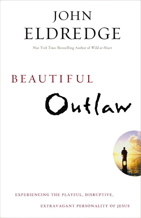 Beautiful Outlaw, Experiencing the Playful, Disruptive, Extravagant Personality of Jesus