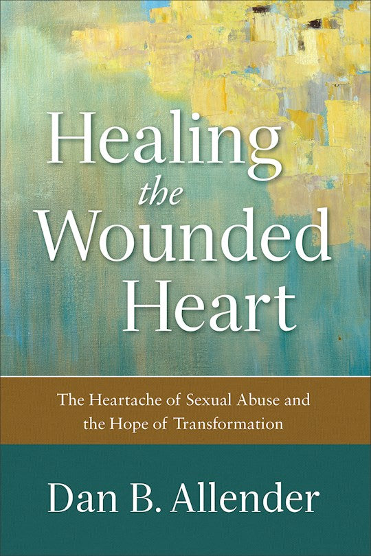 Healing The Wounded Heart. The Heartache Of Sexual Abuse And The Hope Of Transformation