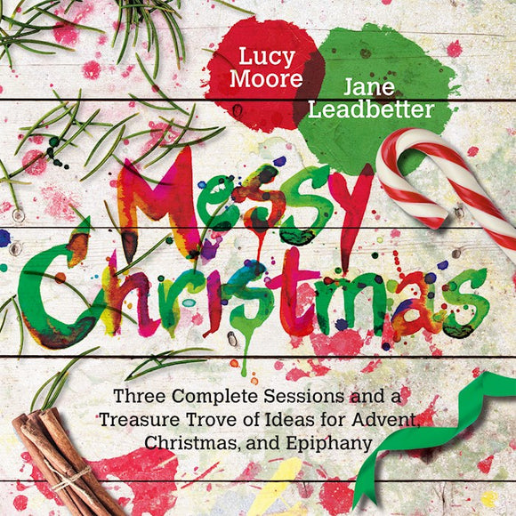 Messy Christmas Three Complete Sessions And A Treasure Trove Of Ideas For Advent, Christmas, And Ephiphany