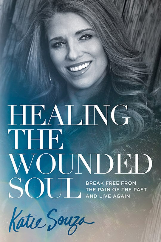 Healing The Wounded Soul. Break Free From The Pain Of The Past And Live Again