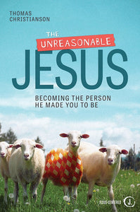 The Unreasonable Jesus.  Becoming The Person He Made You To Be