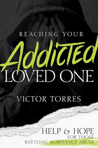 Reaching Your Addicted Loved One. Help and Hope for Those Battling Substance Abuse