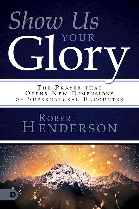 Show Us Your Glory.  The Prayer That Opens New Dimensions Of Supernatural Encounter