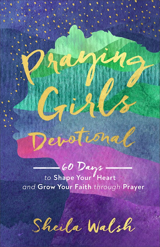 Praying Girls Devotional. 60 Days To Shape Your Heart And Grow Your Faith Through Prayer