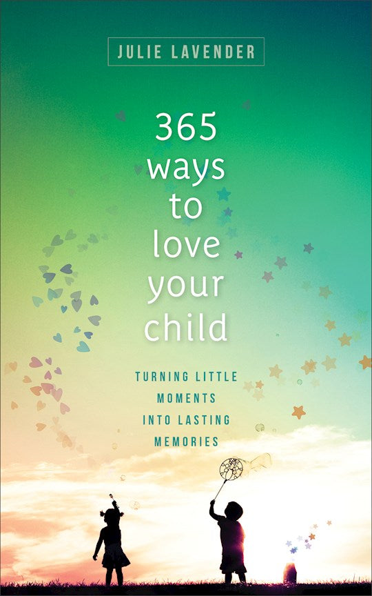 365 Ways To Love Your Child. Turning Little Moments Into Lasting Memories