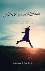 Grace For The Children. Finding Hope In The Midst Of Child And Adolescent Mental Illness