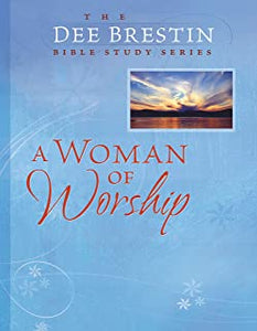 A Woman Of Worship The Dee Brestin Bible Study Series