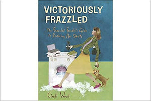 Victoriously Frazzled: The Frazzled Female's Guide to Restoring Her Sanity
