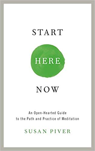 Start Here Now An Open-Hearted Guide to the Path and Practice of Meditation by Susan Piver