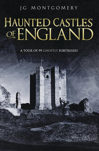 Haunted Castles of England: A Tour of 99 Ghostly Fortesses