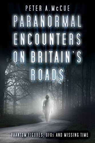 Paranormal Encounters on Britain's Roads Phantom Figures, UFOs and Missing Time By Peter A McCue