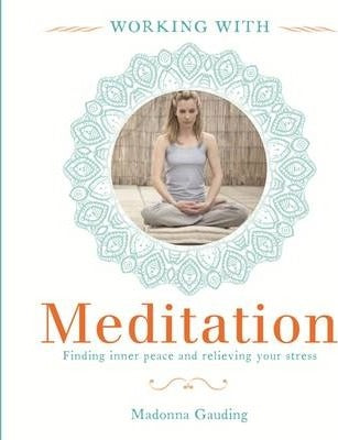 Working With: Meditation Finding Inner Peace & Relieving your Stress by Madonna Gauding