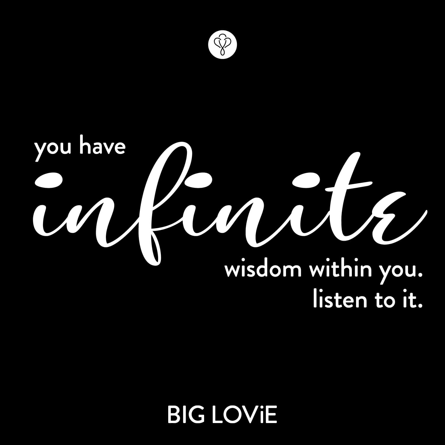 You have infinite wisdom within you - BIG LOViE